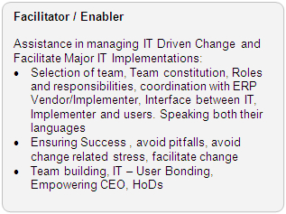 Facilitator / Enabler Role: Assistance in managing IT Driven Change and Facilitate Major IT Implementations: · Selection of team, Team constitution, Roles and responsibilities, coordination with ERP Vendor/Implementor, Interface between IT, Implementor and users. Speaking both their languages · Ensuring Success , avoid pitfalls, avoid change related stress, facilitate change · Team building, IT - User Bonding, Empoweering CEO, HoDs