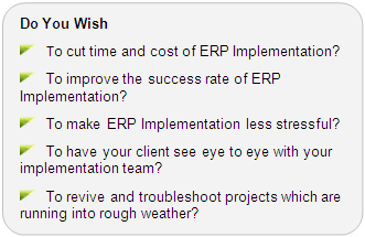 Do You wish to cut time and cost of ERP Implementation? Do you wish to improve the success rate of ERP Implementation? Do you want ERP Implementation to be less stressful? Do you wish that your client sees eye to eye with your implementation team? Do you wish to troubleshoot and revive projects which are running into rough weather?